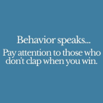 Behavior speaks - pay close attention to those who don't clap when you win.