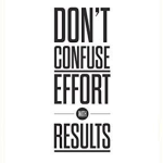 Don't confuse effort with results