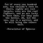 """Out of every one hundred men, ten shouldn't even be there, eighty are just targets, nine are the real fighters, and we are lucky to have them, for they make the battle. Ah, but the one, one is a warrior, and he will bring the others back."" - Heraclitus"