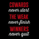 """Cowards never start, the weak never finish, and winners never quit."""