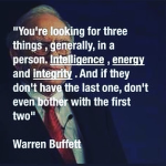 """You're looking for three things, generally, in a person. Intelligence, energy and integrity. And if they don't have the last one, don't even bother with the first two."" - Warren Buffett"