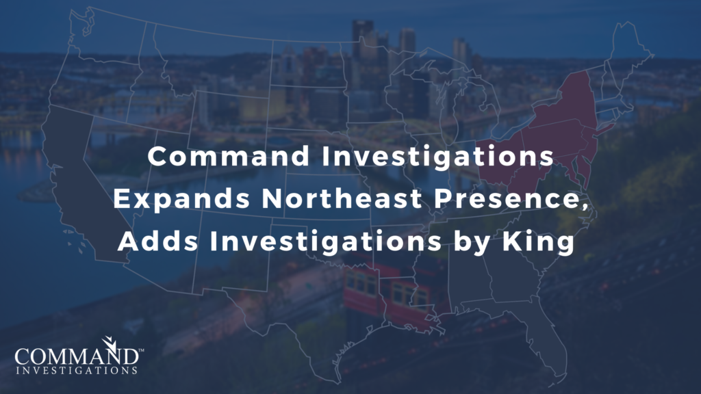 Command Investigations increases its Northeast presence with the vertical integration of Investigations by King